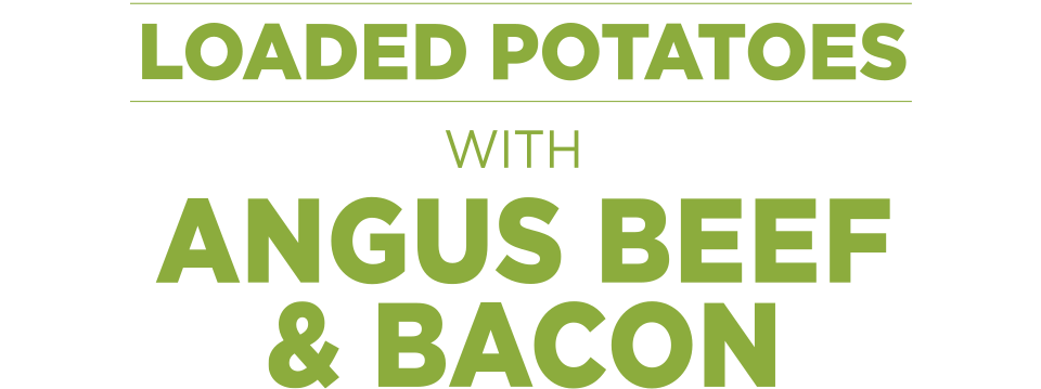 Loaded Potatoes with Angus Beef & Bacon